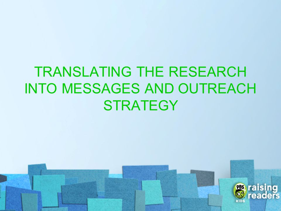 TRANSLATING THE RESEARCH INTO MESSAGES AND OUTREACH STRATEGY