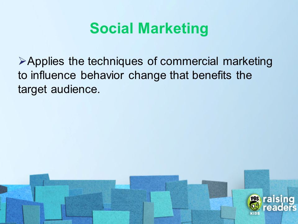 Social Marketing Applies the techniques of commercial marketing to influence behavior change that benefits the target audience.