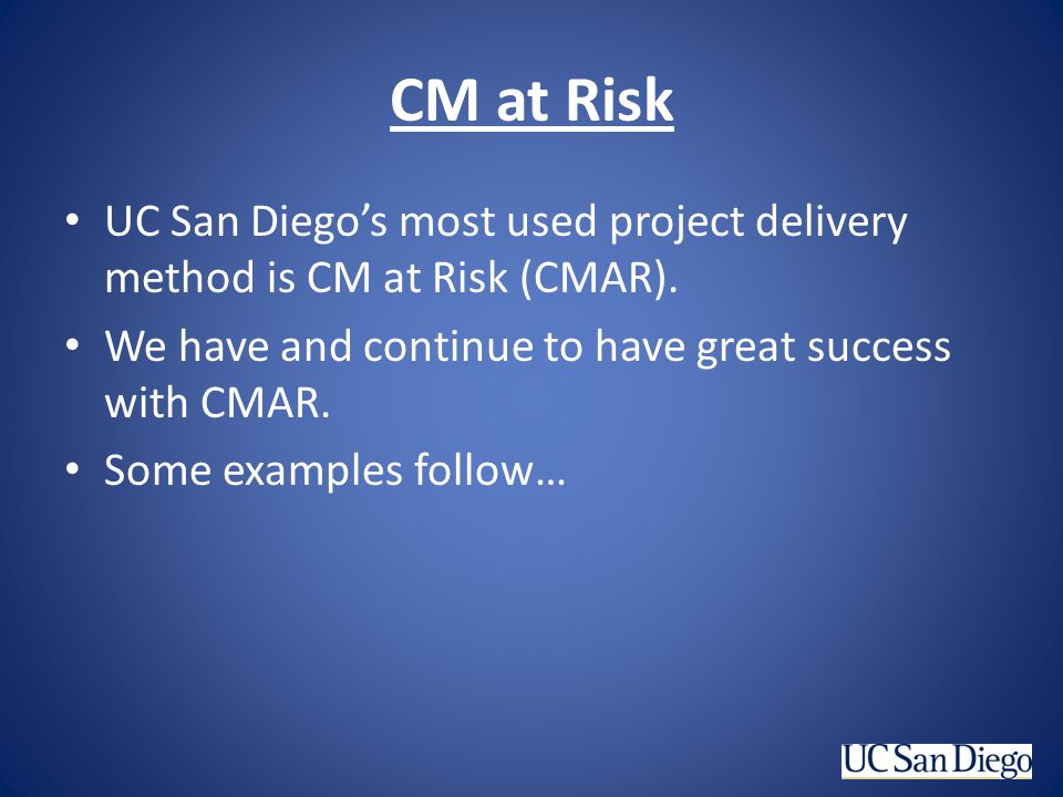 CM at Risk UC San Diego's most used project delivery method is CM at Risk (CMAR). We have and continue to have great success with CMAR.