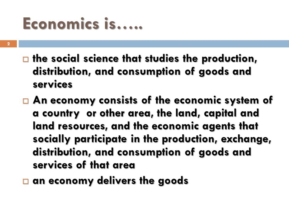 Economics is….. the social science that studies the production, distribution, and consumption of goods and services.