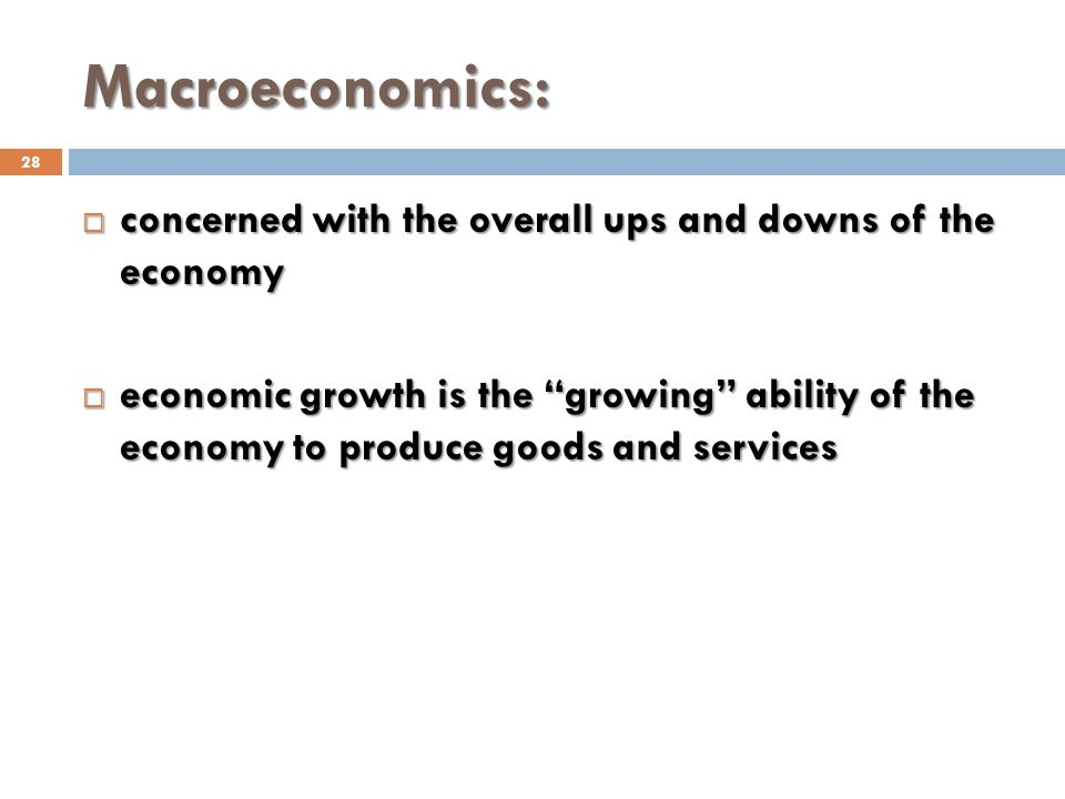 Macroeconomics: concerned with the overall ups and downs of the economy.