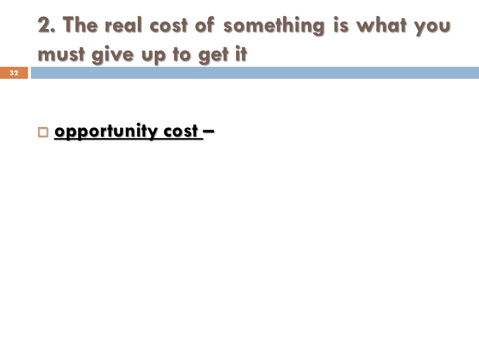 2. The real cost of something is what you must give up to get it