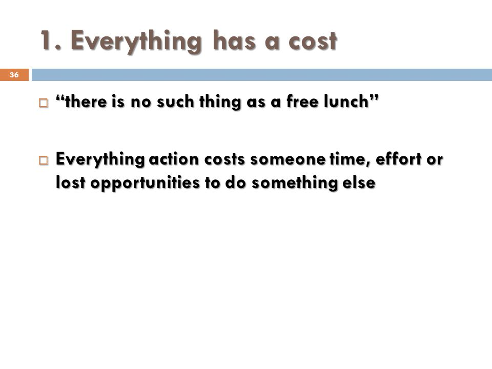 1. Everything has a cost there is no such thing as a free lunch