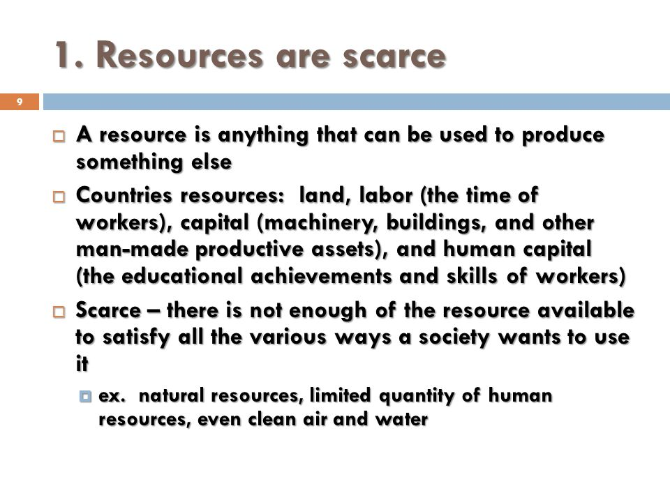 1. Resources are scarce A resource is anything that can be used to produce something else.
