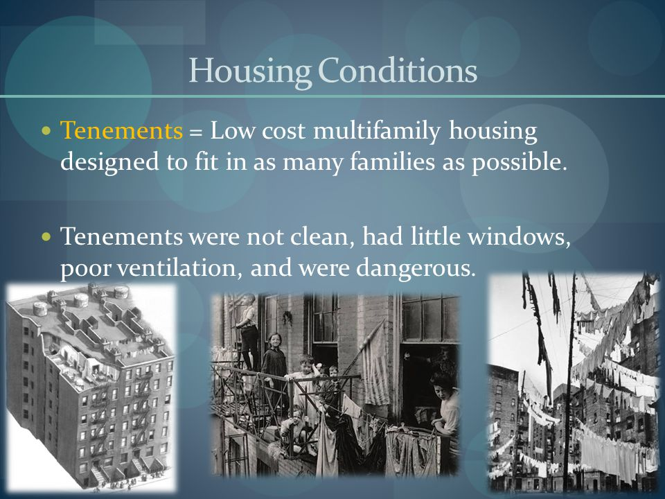 Housing Conditions Tenements = Low cost multifamily housing designed to fit in as many families as possible.