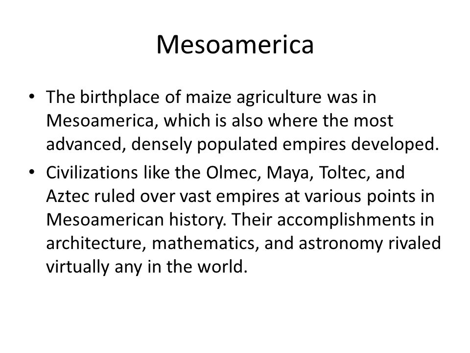 Mesoamerica The birthplace of maize agriculture was in Mesoamerica, which is also where the most advanced, densely populated empires developed.