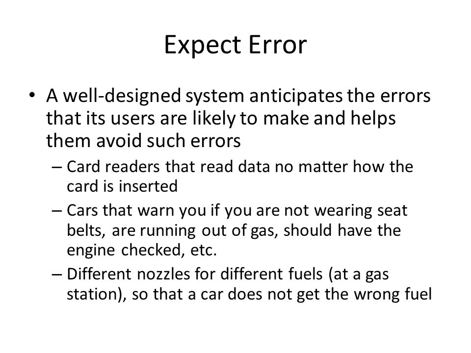 Expect Error A well-designed system anticipates the errors that its users are likely to make and helps them avoid such errors.