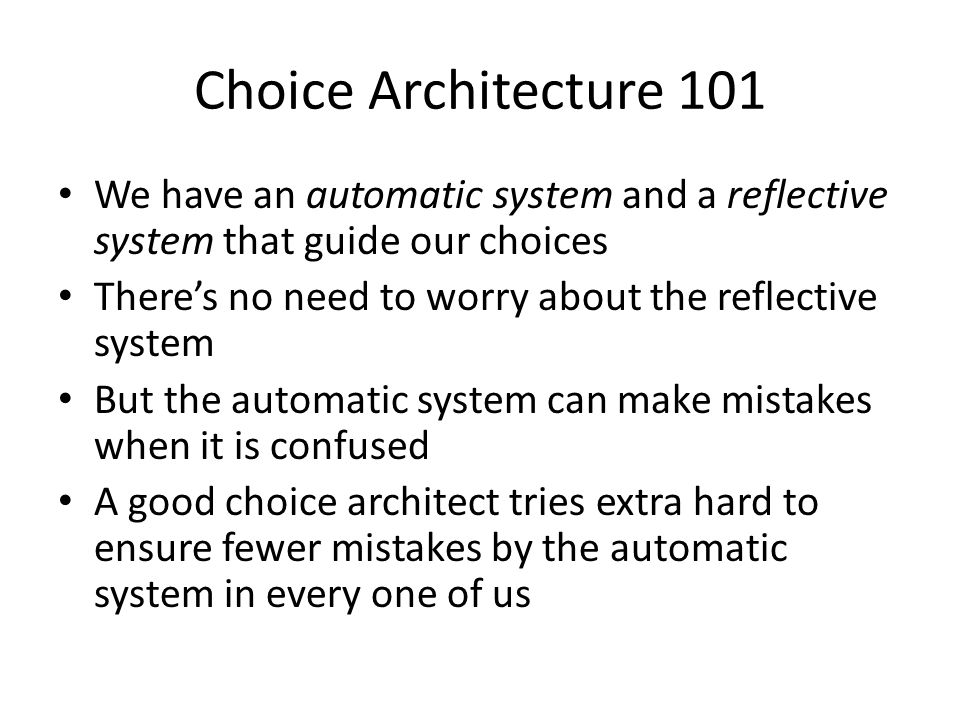 Choice Architecture 101 We have an automatic system and a reflective system that guide our choices.