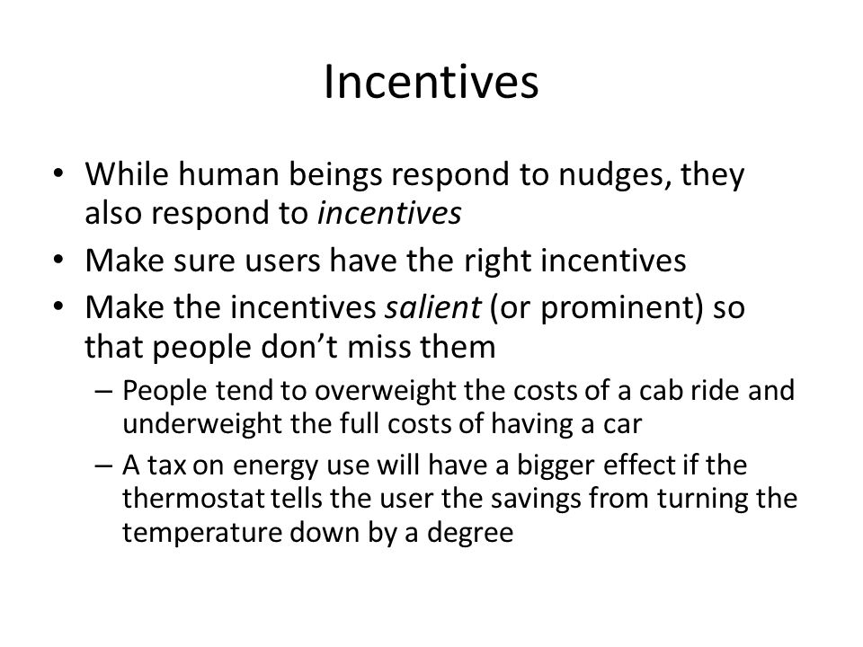 Incentives While human beings respond to nudges, they also respond to incentives. Make sure users have the right incentives.