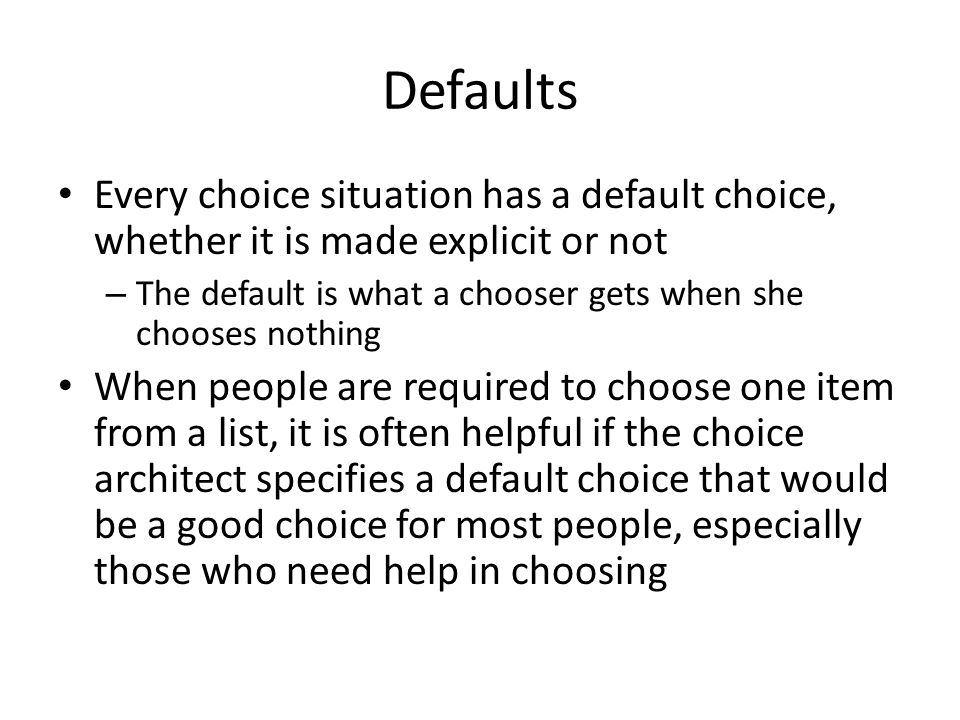 Defaults Every choice situation has a default choice, whether it is made explicit or not.