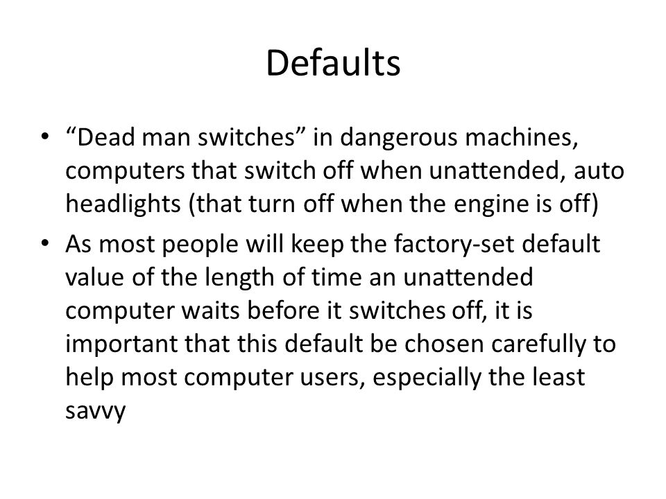 Defaults Dead man switches in dangerous machines, computers that switch off when unattended, auto headlights (that turn off when the engine is off)
