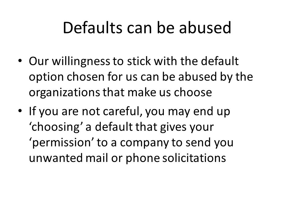 Defaults can be abused Our willingness to stick with the default option chosen for us can be abused by the organizations that make us choose.
