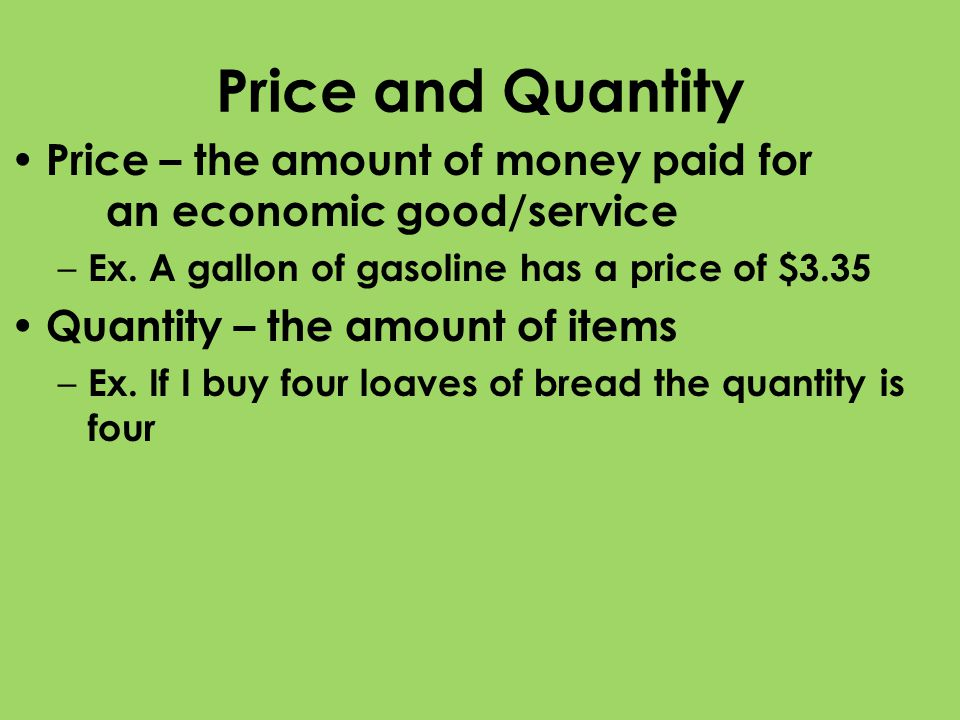 Price and Quantity Price – the amount of money paid for an economic good/service. Ex. A gallon of gasoline has a price of $3.35.