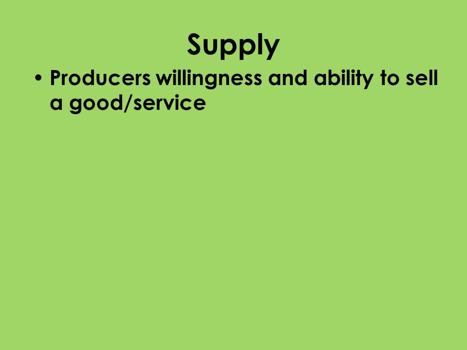 Supply Producers willingness and ability to sell a good/service
