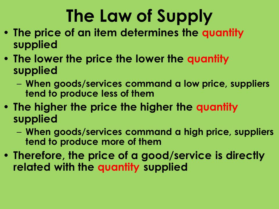 The Law of Supply The price of an item determines the quantity supplied. The lower the price the lower the quantity supplied.