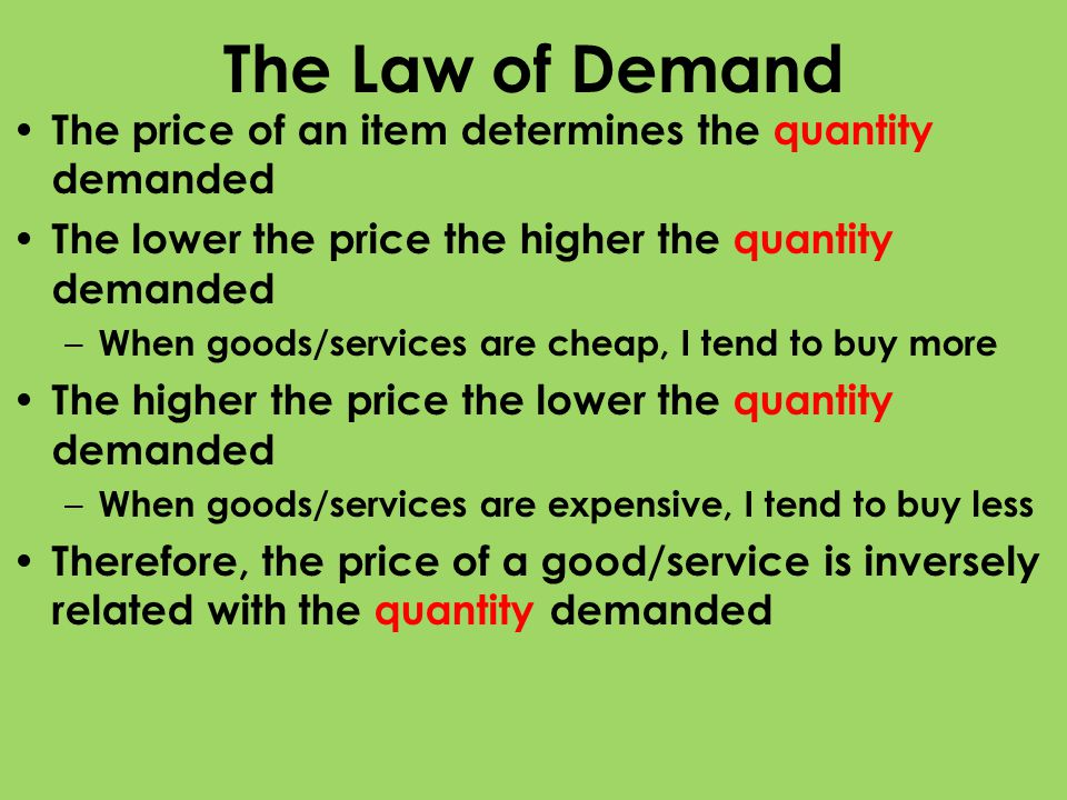 The Law of Demand The price of an item determines the quantity demanded. The lower the price the higher the quantity demanded.
