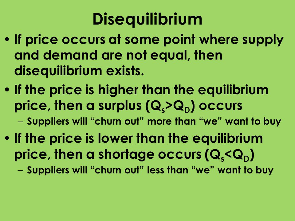 Disequilibrium If price occurs at some point where supply and demand are not equal, then disequilibrium exists.