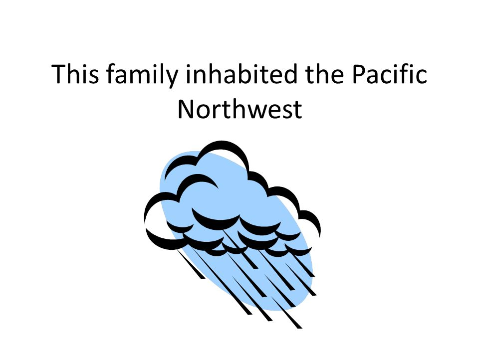 This family inhabited the Pacific Northwest