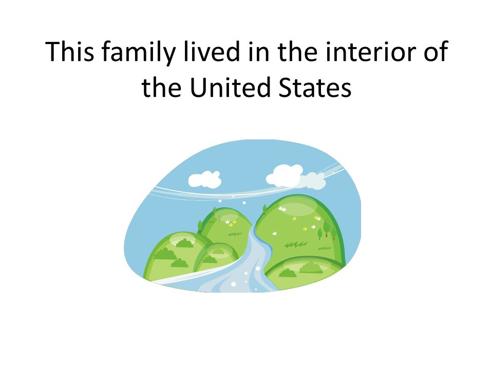 This family lived in the interior of the United States