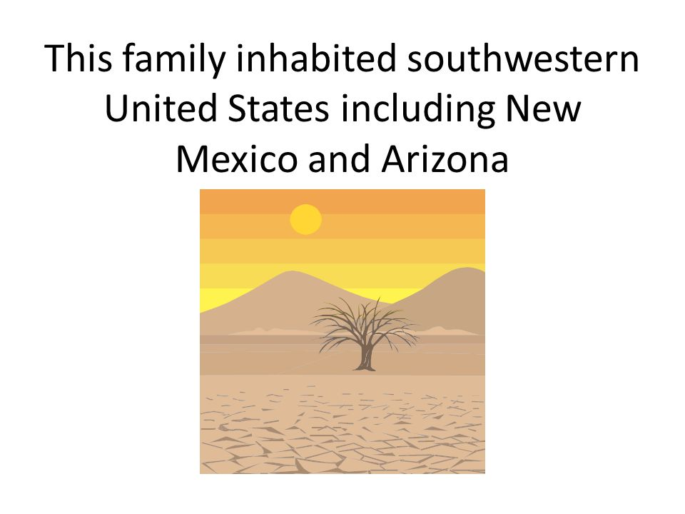 This family inhabited southwestern United States including New Mexico and Arizona