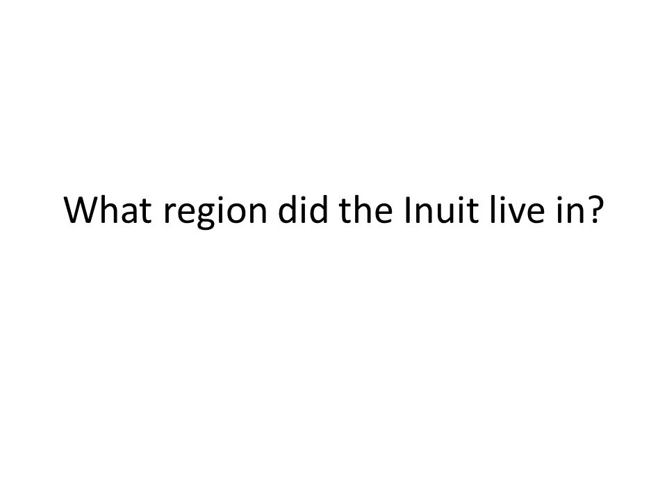 What region did the Inuit live in