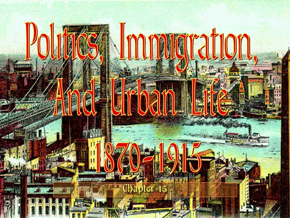 Politics, Immigration, And Urban Life 1870-1915 Chapter 15