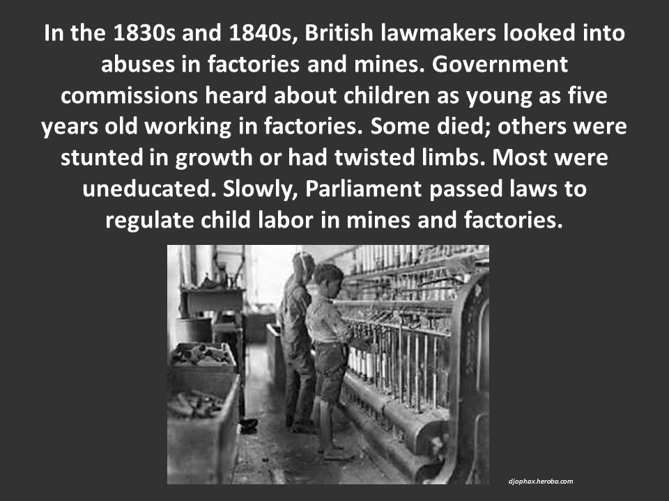 In the 1830s and 1840s, British lawmakers looked into abuses in factories and mines. Government commissions heard about children as young as five years old working in factories. Some died; others were stunted in growth or had twisted limbs. Most were uneducated. Slowly, Parliament passed laws to regulate child labor in mines and factories.