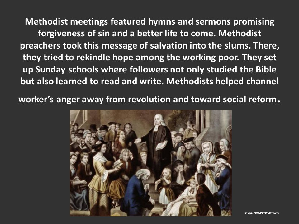 Methodist meetings featured hymns and sermons promising forgiveness of sin and a better life to come. Methodist preachers took this message of salvation into the slums. There, they tried to rekindle hope among the working poor. They set up Sunday schools where followers not only studied the Bible but also learned to read and write. Methodists helped channel worker's anger away from revolution and toward social reform.