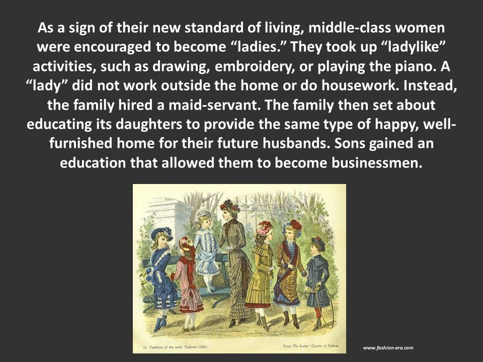 As a sign of their new standard of living, middle-class women were encouraged to become ladies. They took up ladylike activities, such as drawing, embroidery, or playing the piano. A lady did not work outside the home or do housework. Instead, the family hired a maid-servant. The family then set about educating its daughters to provide the same type of happy, well-furnished home for their future husbands. Sons gained an education that allowed them to become businessmen.