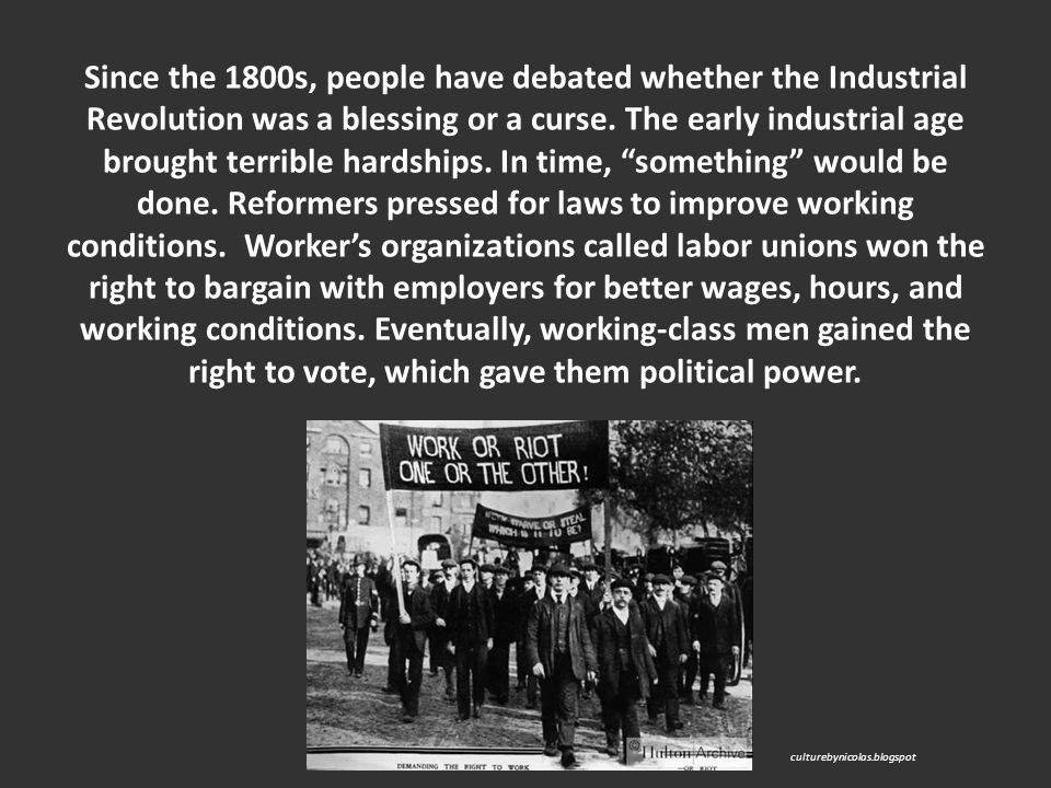 Since the 1800s, people have debated whether the Industrial Revolution was a blessing or a curse. The early industrial age brought terrible hardships. In time, something would be done. Reformers pressed for laws to improve working conditions. Worker's organizations called labor unions won the right to bargain with employers for better wages, hours, and working conditions. Eventually, working-class men gained the right to vote, which gave them political power.