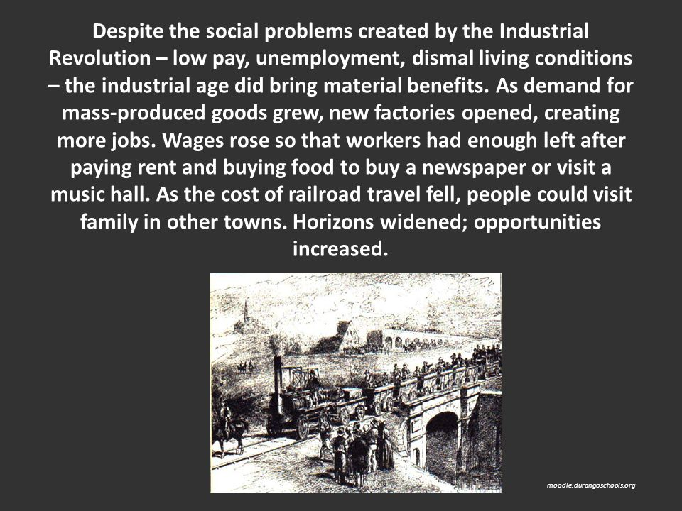 Despite the social problems created by the Industrial Revolution – low pay, unemployment, dismal living conditions – the industrial age did bring material benefits. As demand for mass-produced goods grew, new factories opened, creating more jobs. Wages rose so that workers had enough left after paying rent and buying food to buy a newspaper or visit a music hall. As the cost of railroad travel fell, people could visit family in other towns. Horizons widened; opportunities increased.
