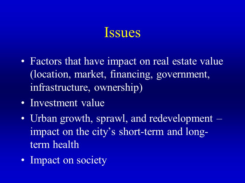 Issues Factors that have impact on real estate value (location, market, financing, government, infrastructure, ownership)