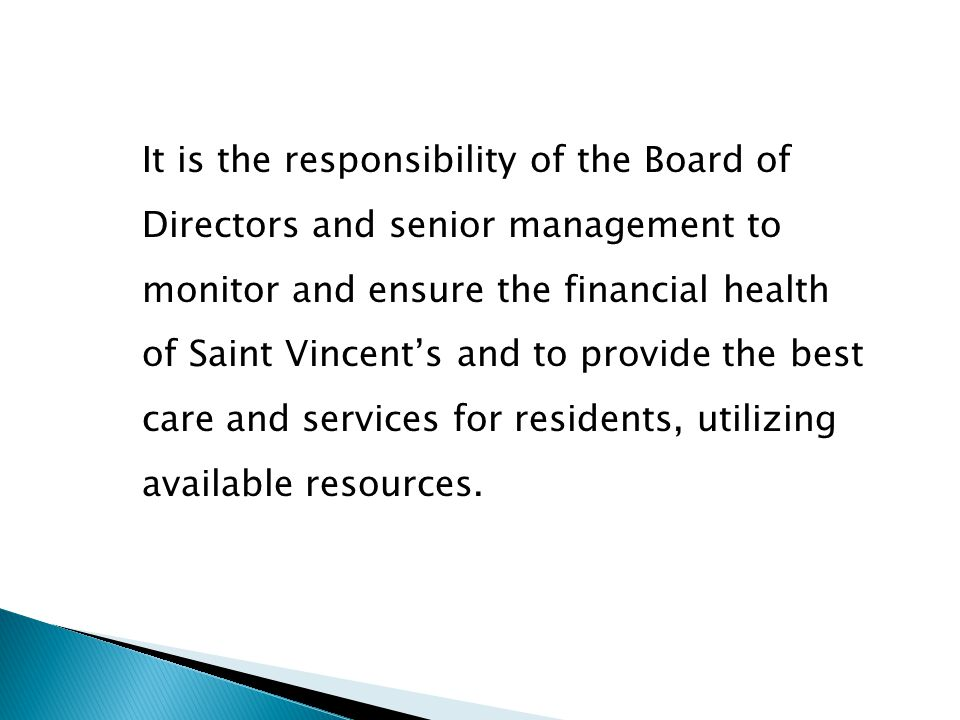 It is the responsibility of the Board of Directors and senior management to monitor and ensure the financial health of Saint Vincent's and to provide the best care and services for residents, utilizing available resources.