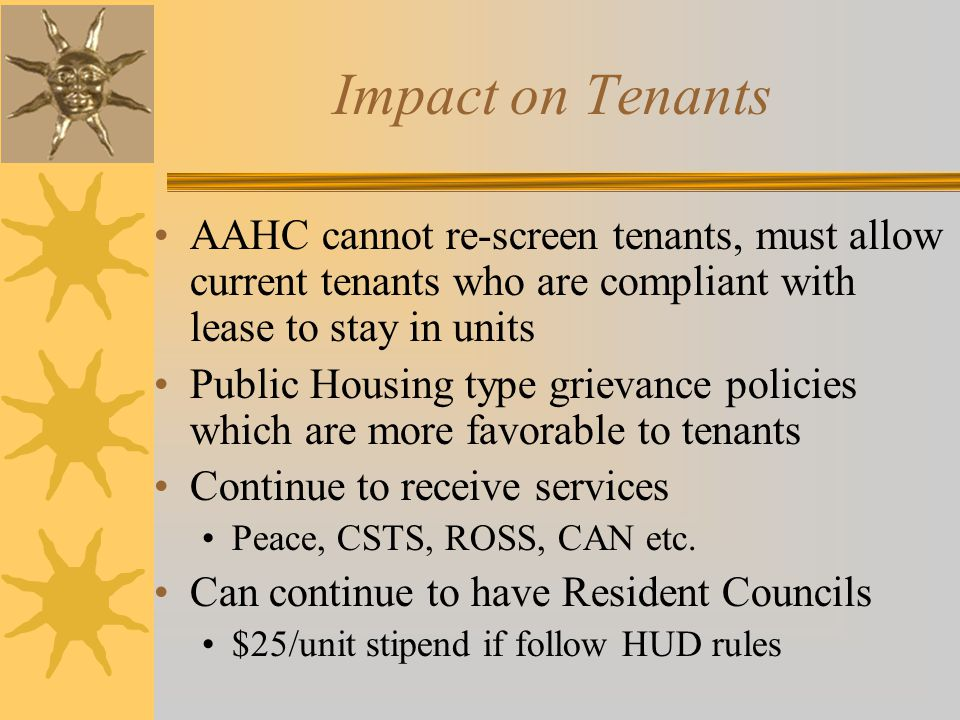 Impact on Tenants AAHC cannot re-screen tenants, must allow current tenants who are compliant with lease to stay in units.