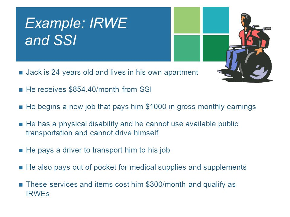 Example: IRWE and SSI Jack is 24 years old and lives in his own apartment. He receives $854.40/month from SSI.