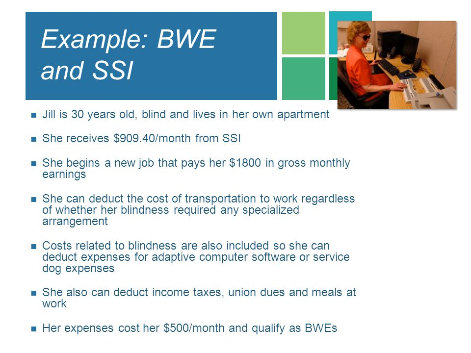Example: BWE and SSI Jill is 30 years old, blind and lives in her own apartment. She receives $909.40/month from SSI.