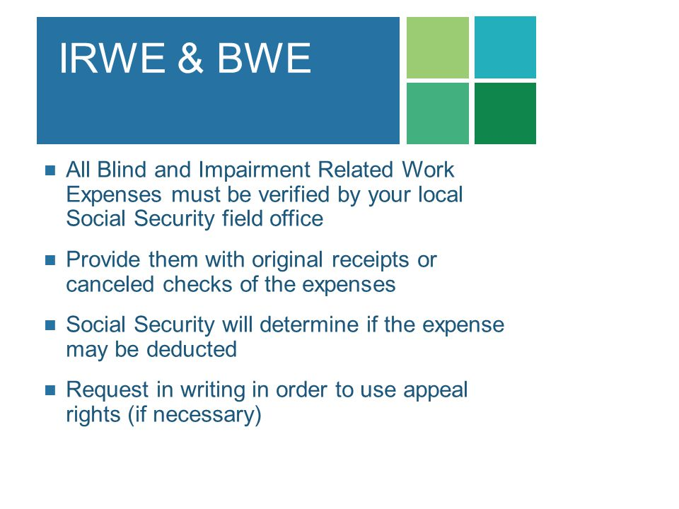 IRWE & BWE All Blind and Impairment Related Work Expenses must be verified by your local Social Security field office.