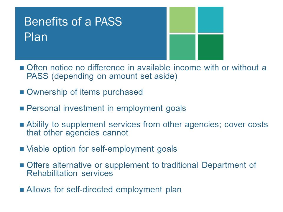 Benefits of a PASS Plan Often notice no difference in available income with or without a PASS (depending on amount set aside)
