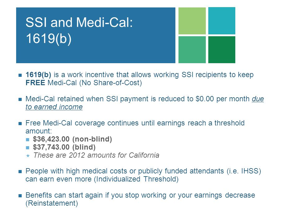 SSI and Medi-Cal: 1619(b) 1619(b) is a work incentive that allows working SSI recipients to keep FREE Medi-Cal (No Share-of-Cost)