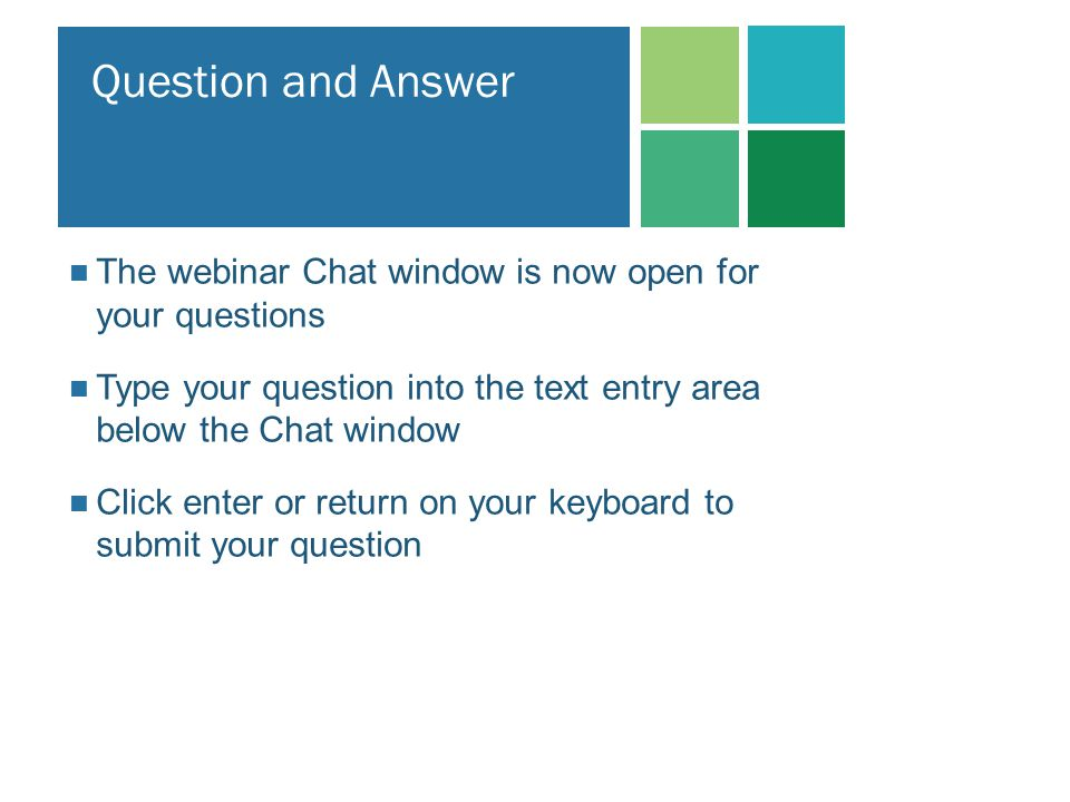 Question and Answer The webinar Chat window is now open for your questions. Type your question into the text entry area below the Chat window.