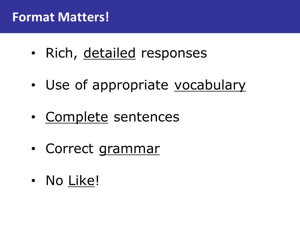 Format Matters! Rich, detailed responses Use of appropriate vocabulary