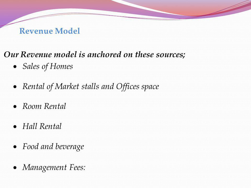 Revenue Model Our Revenue model is anchored on these sources; Sales of Homes. Rental of Market stalls and Offices space.