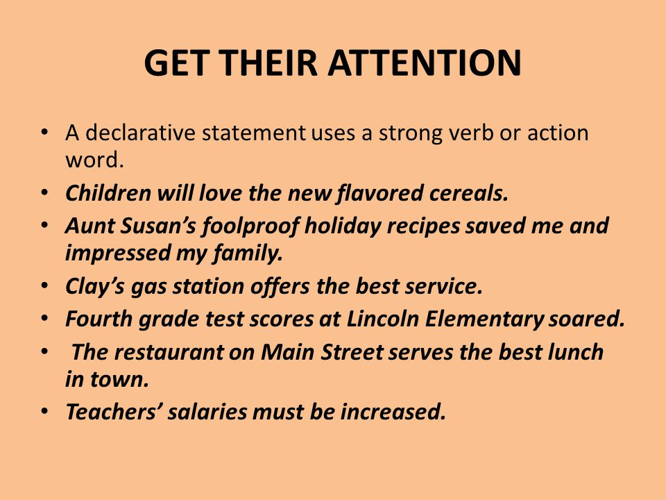 GET THEIR ATTENTION A declarative statement uses a strong verb or action word. Children will love the new flavored cereals.