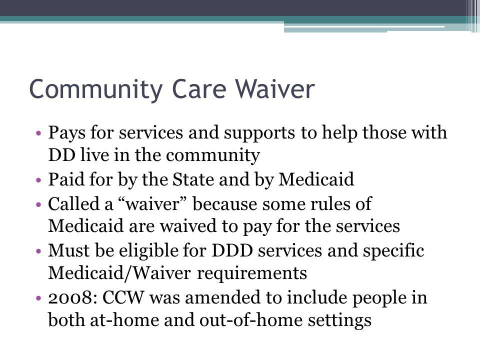 Community Care Waiver Pays for services and supports to help those with DD live in the community. Paid for by the State and by Medicaid.