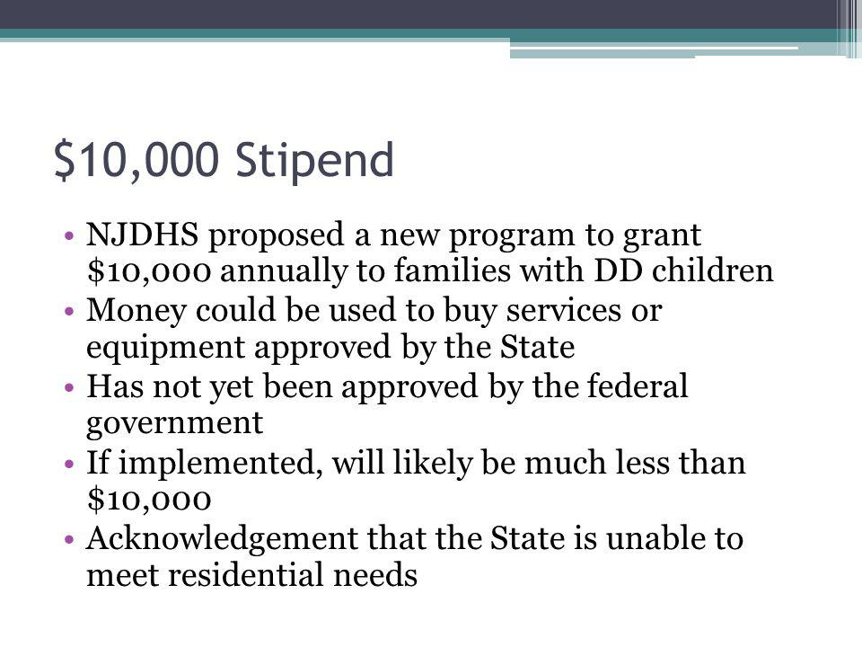 $10,000 Stipend NJDHS proposed a new program to grant $10,000 annually to families with DD children.