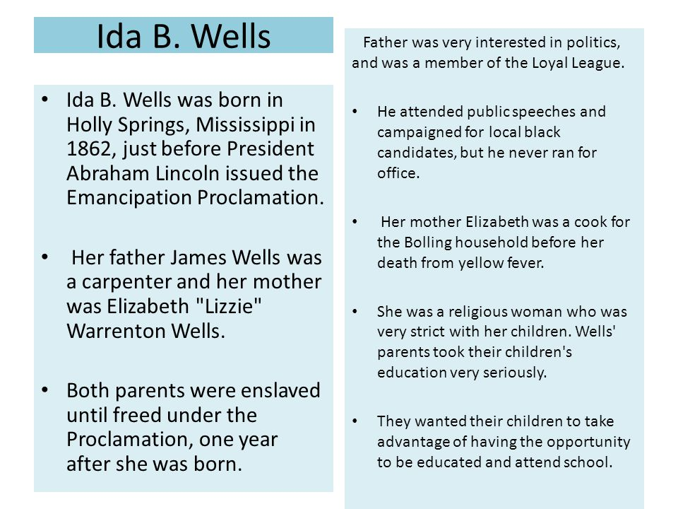 Ida B. Wells Father was very interested in politics, and was a member of the Loyal League.