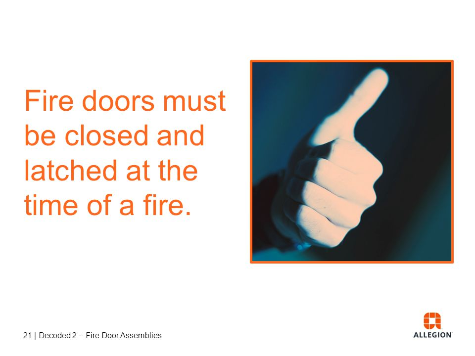 Fire doors must be closed and latched at the time of a fire.
