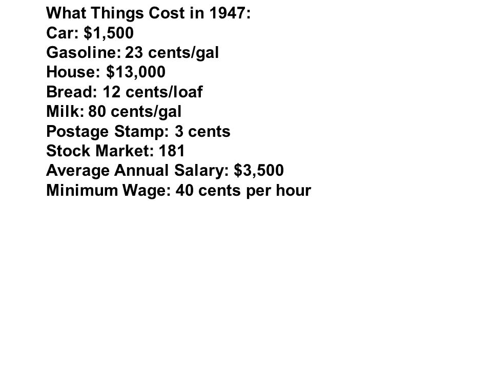What Things Cost in 1947: Car: $1,500 Gasoline: 23 cents/gal House: $13,000 Bread: 12 cents/loaf Milk: 80 cents/gal Postage Stamp: 3 cents Stock Market: 181 Average Annual Salary: $3,500 Minimum Wage: 40 cents per hour