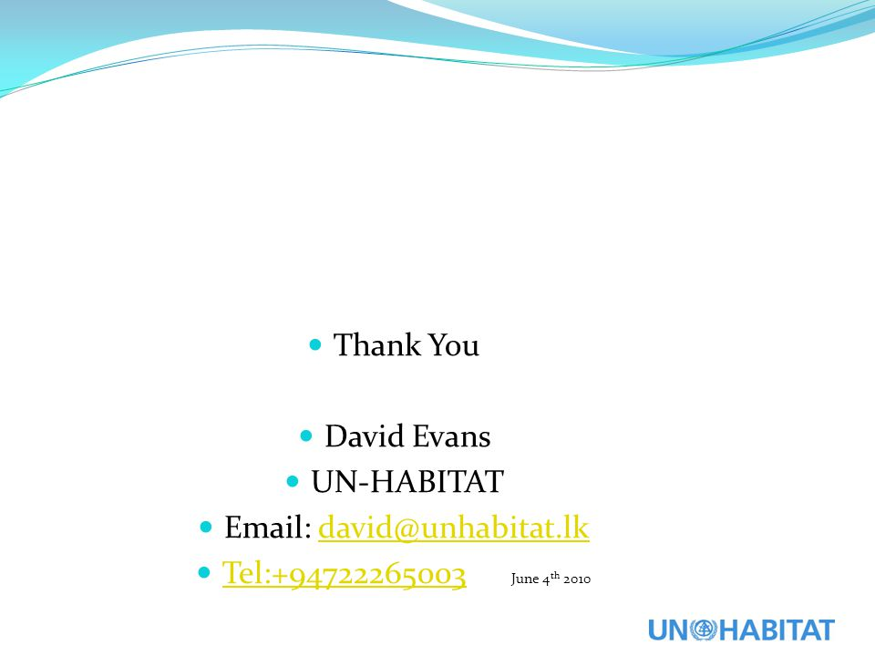 Thank You David Evans UN-HABITAT Email: david@unhabitat.lk Tel:+94722265003 June 4th 2010