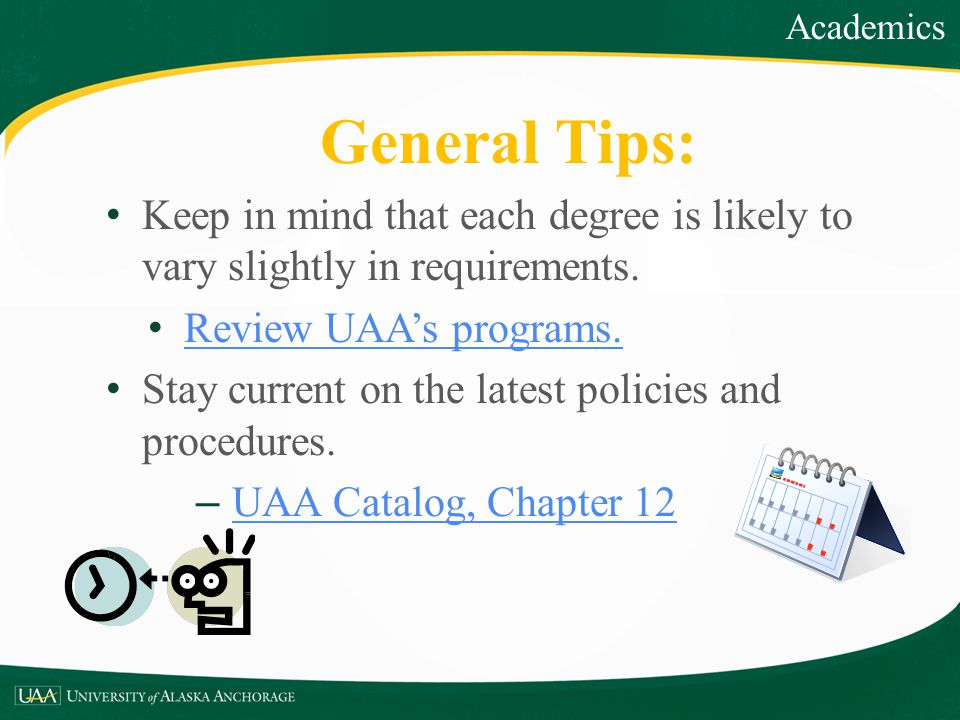 Academics General Tips: Keep in mind that each degree is likely to vary slightly in requirements. Review UAA's programs.